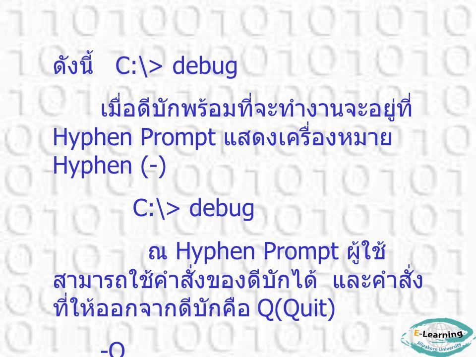 ดังนี้ C:\> debug เมื่อดีบักพร้อมที่จะทำงานจะอยู่ที่ Hyphen Prompt แสดงเครื่องหมาย Hyphen (-) C:\> debug ณ Hyphen Prompt ผู้ใช้ สามารถใช้คำสั่งของดีบั