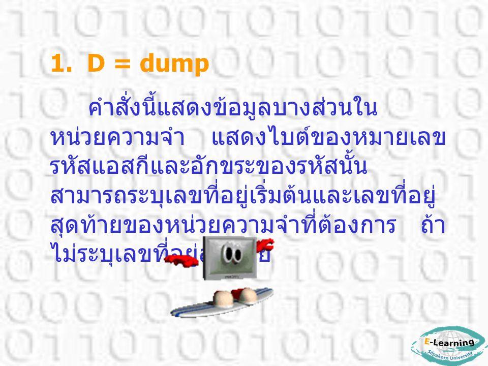 ดีบักจะแสดงให้ 8 แถว แต่ละแถว แสดง 16 ไบต์ ตัวเลขที่แสดงเป็น เลขฐานสิบหก (Hexadecimal) และ ค่าดีฟอลต์ของคำสั่ง DUMP นี้เป็น เซกเมนต์ข้อมูล (Data Segment)  รูปแบบคำสั่ง D [starting address] [ending address]