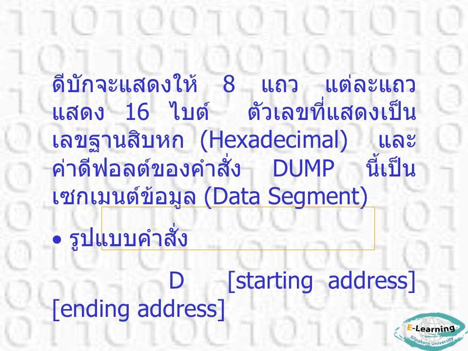 ดีบักจะแสดงให้ 8 แถว แต่ละแถว แสดง 16 ไบต์ ตัวเลขที่แสดงเป็น เลขฐานสิบหก (Hexadecimal) และ ค่าดีฟอลต์ของคำสั่ง DUMP นี้เป็น เซกเมนต์ข้อมูล (Data Segme