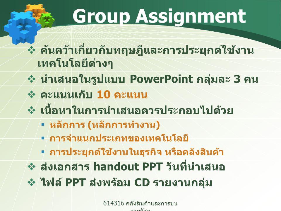 614316 คลังสินค้าและการขน ถ่ายวัสดุ Group Assignment  ค้นคว้าเกี่ยวกับทฤษฎีและการประยุกต์ใช้งาน เทคโนโลยีต่างๆ  นำเสนอในรูปแบบ PowerPoint กลุ่มละ 3