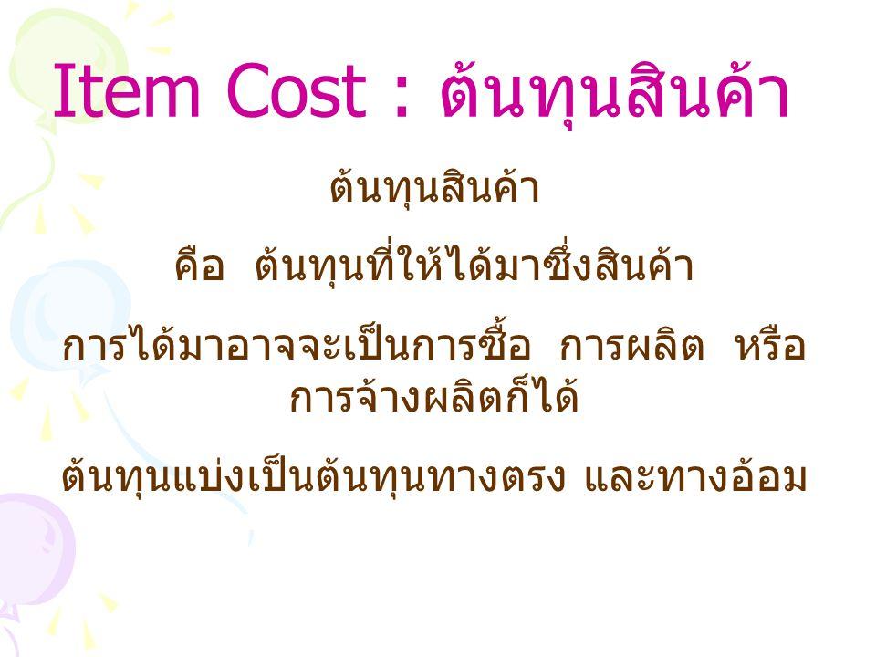 Item Cost : ต้นทุนสินค้า ต้นทุนสินค้า คือ ต้นทุนที่ให้ได้มาซึ่งสินค้า การได้มาอาจจะเป็นการซื้อ การผลิต หรือ การจ้างผลิตก็ได้ ต้นทุนแบ่งเป็นต้นทุนทางตรง และทางอ้อม
