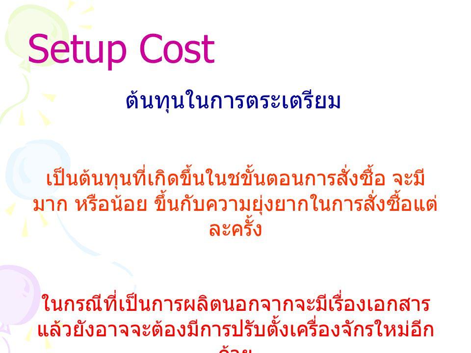 Setup Cost ต้นทุนในการตระเตรียม เป็นต้นทุนที่เกิดขึ้นในชขั้นตอนการสั่งซื้อ จะมี มาก หรือน้อย ขึ้นกับความยุ่งยากในการสั่งซื้อแต่ ละครั้ง ในกรณีที่เป็นการผลิตนอกจากจะมีเรื่องเอกสาร แล้วยังอาจจะต้องมีการปรับตั้งเครื่องจักรใหม่อีก ด้วย