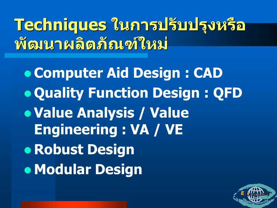 Techniques ในการปรับปรุงหรือ พัฒนาผลิตภัณฑ์ใหม่ Computer Aid Design : CAD Quality Function Design : QFD Value Analysis / Value Engineering : VA / VE Robust Design Modular Design