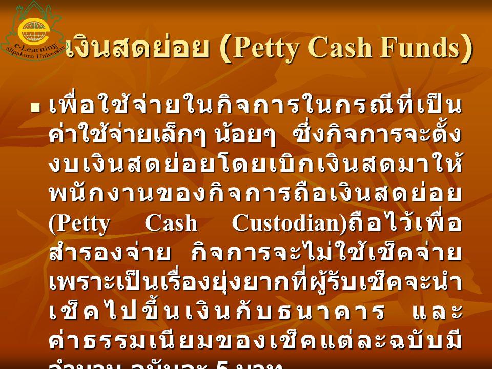 เงินสดย่อย (Petty Cash Funds) เพื่อใช้จ่ายในกิจการในกรณีที่เป็น ค่าใช้จ่ายเล็กๆ น้อยๆ ซึ่งกิจการจะตั้ง งบเงินสดย่อยโดยเบิกเงินสดมาให้ พนักงานของกิจการ