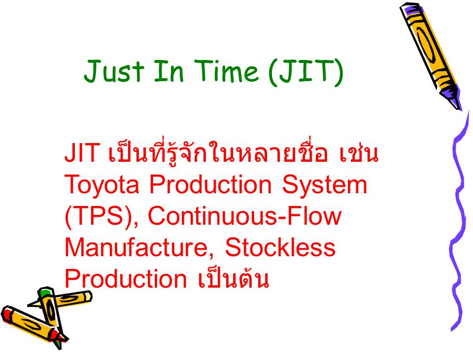 Just In Time (JIT) JIT เป็นที่รู้จักในหลายชื่อ เช่น Toyota Production System (TPS), Continuous-Flow Manufacture, Stockless Production เป็นต้น