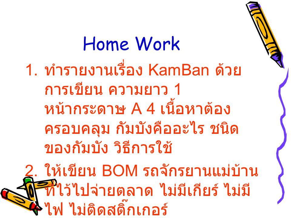 Home Work 1. ทำรายงานเรื่อง KamBan ด้วย การเขียน ความยาว 1 หน้ากระดาษ A 4 เนื้อหาต้อง ครอบคลุม กัมบังคืออะไร ชนิด ของกัมบัง วิธีการใช้ 2. ให้เขียน BOM