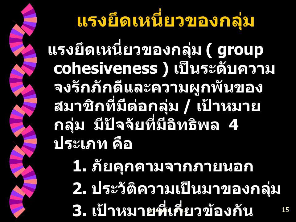 group in org.15 แรงยึดเหนี่ยวของกลุ่ม แรงยึดเหนี่ยวของกลุ่ม ( group cohesiveness ) เป็นระดับความ จงรักภักดีและความผูกพันของ สมาชิกที่มีต่อกลุ่ม / เป้า