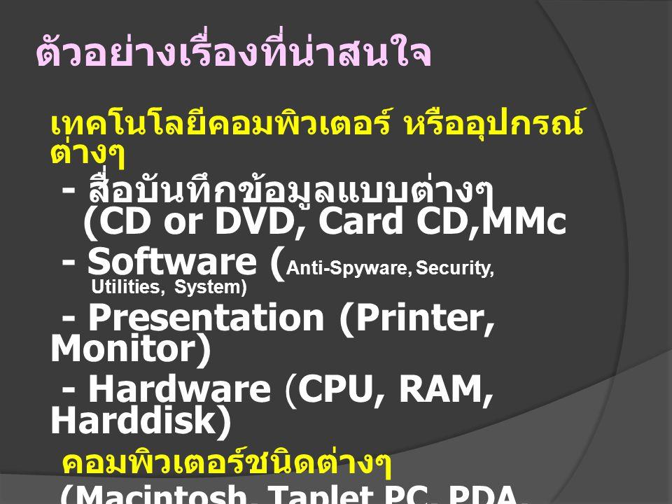 ตัวอย่างเรื่องที่น่าสนใจ เทคโนโลยีคอมพิวเตอร์ หรืออุปกรณ์ ต่างๆ - สื่อบันทึกข้อมูลแบบต่างๆ (CD or DVD, Card CD,MMc - Software ( Anti-Spyware, Security