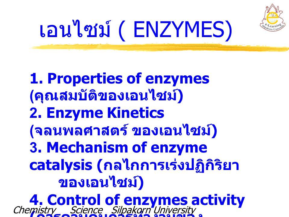เอนไซม์ ( ENZYMES) 1. Properties of enzymes ( คุณสมบัติของเอนไซม์ ) 2. Enzyme Kinetics ( จลนพลศาสตร์ ของเอนไซม์ ) 3. Mechanism of enzyme catalysis ( ก