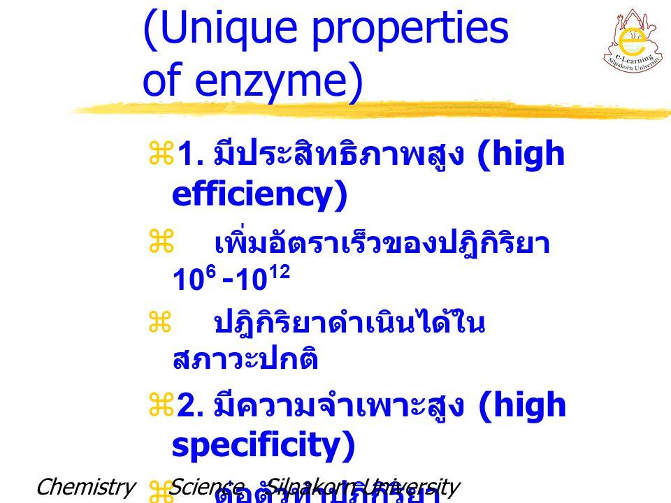 ความสามารถในเร่งปฏิกิริยาของเอนไซม์บางชนิด (Catalytic powers of some enzymes) EnzymeNonenzymaticEnzymatic Reaction Rate Reaction Rate(s -1 ) Rate (s -1 ) Enhancement Carbonic anhydrase1.3 x 10 -1 1 x 10 6 7.7 x 10 6 Lysozyme 3 x 10 -9 5 x 10 -1 1.6 x 10 8 Triose phasphate isomerase 4 x 10 -6 4 x 10 3 1.0 x 10 9 Carboxypeptidase A 3 x 10 -9 5.7 x 10 2 1.9 x 10 11 Catalase 1 x 10 -8 4 x 10 7 4 x 10 15 Alkaline phosphatase 1 x 10 -15 1 x 10 2 1 x 10 17 Chemistry Science Silpakorn UniversityDr.