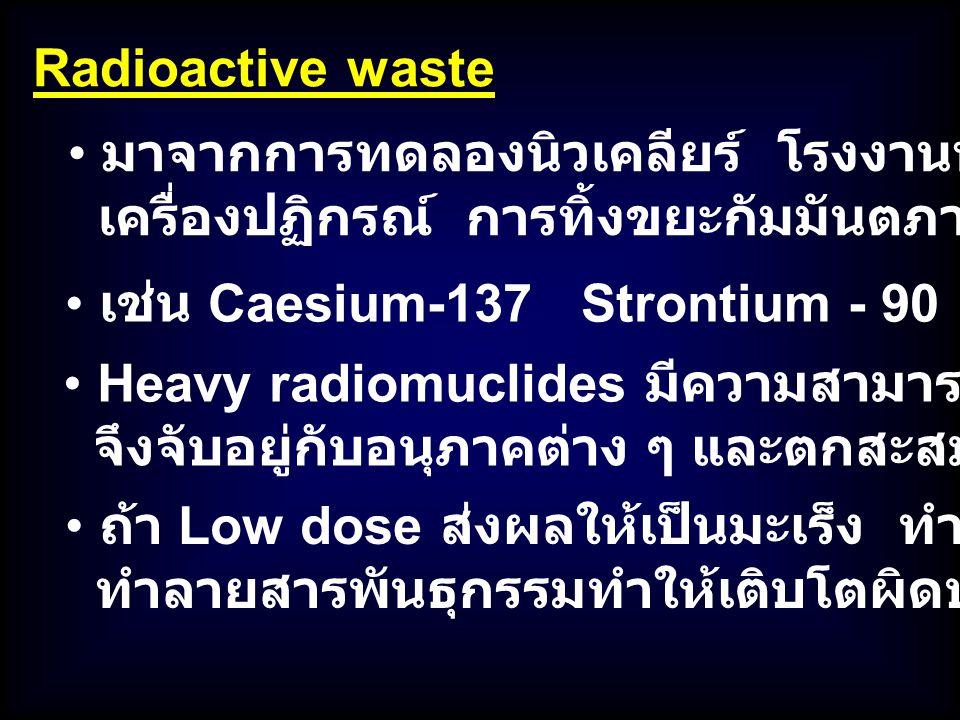 มาจากการทดลองนิวเคลียร์ โรงงานพลังงานนิวเคลียร์ เครื่องปฏิกรณ์ การทิ้งขยะกัมมันตภาพรังสี Radioactive waste Heavy radiomuclides มีความสามารถในการละลายต