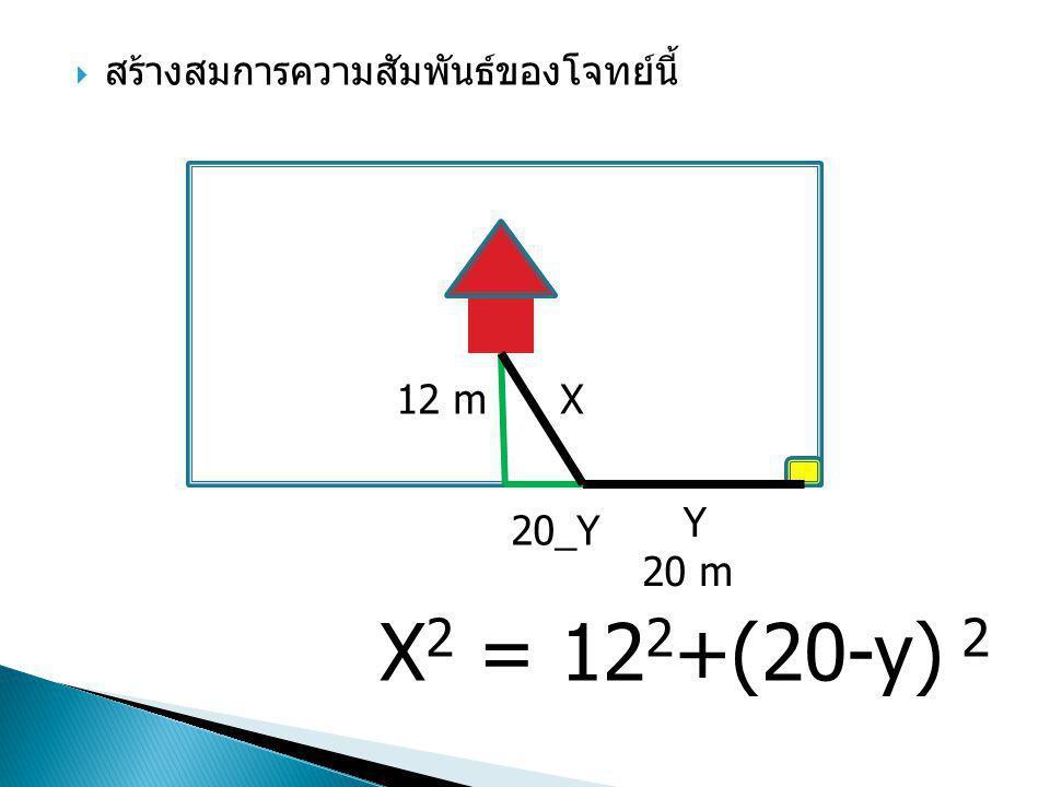  สร้างสมการความสัมพันธ์ของโจทย์นี้ 12 m 20 m X Y 20_Y X 2 = 12 2 +(20-y) 2