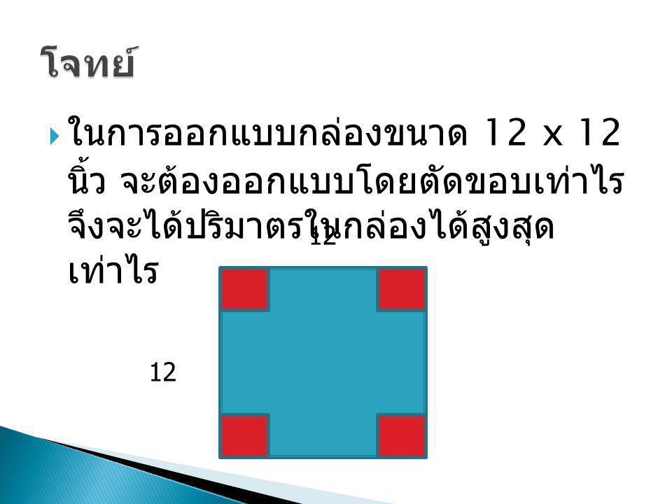  ในการออกแบบกล่องขนาด 12 x 12 นิ้ว จะต้องออกแบบโดยตัดขอบเท่าไร จึงจะได้ปริมาตรในกล่องได้สูงสุด เท่าไร 12