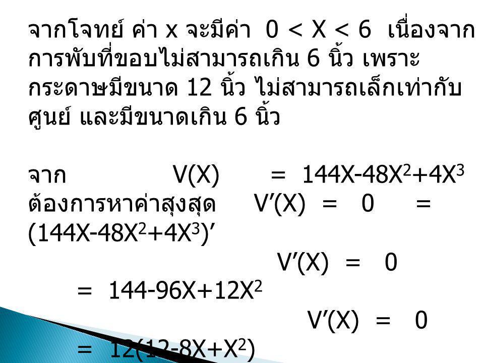 จากโจทย์ ค่า x จะมีค่า 0 < X < 6 เนื่องจาก การพับที่ขอบไม่สามารถเกิน 6 นิ้ว เพราะ กระดาษมีขนาด 12 นิ้ว ไม่สามารถเล็กเท่ากับ ศูนย์ และมีขนาดเกิน 6 นิ้ว