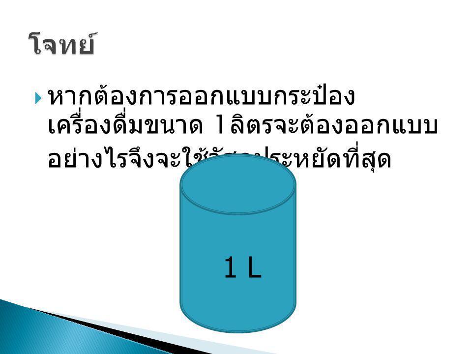  หากต้องการออกแบบกระป๋อง เครื่องดื่มขนาด 1 ลิตรจะต้องออกแบบ อย่างไรจึงจะใช้วัสดุประหยัดที่สุด 1 L