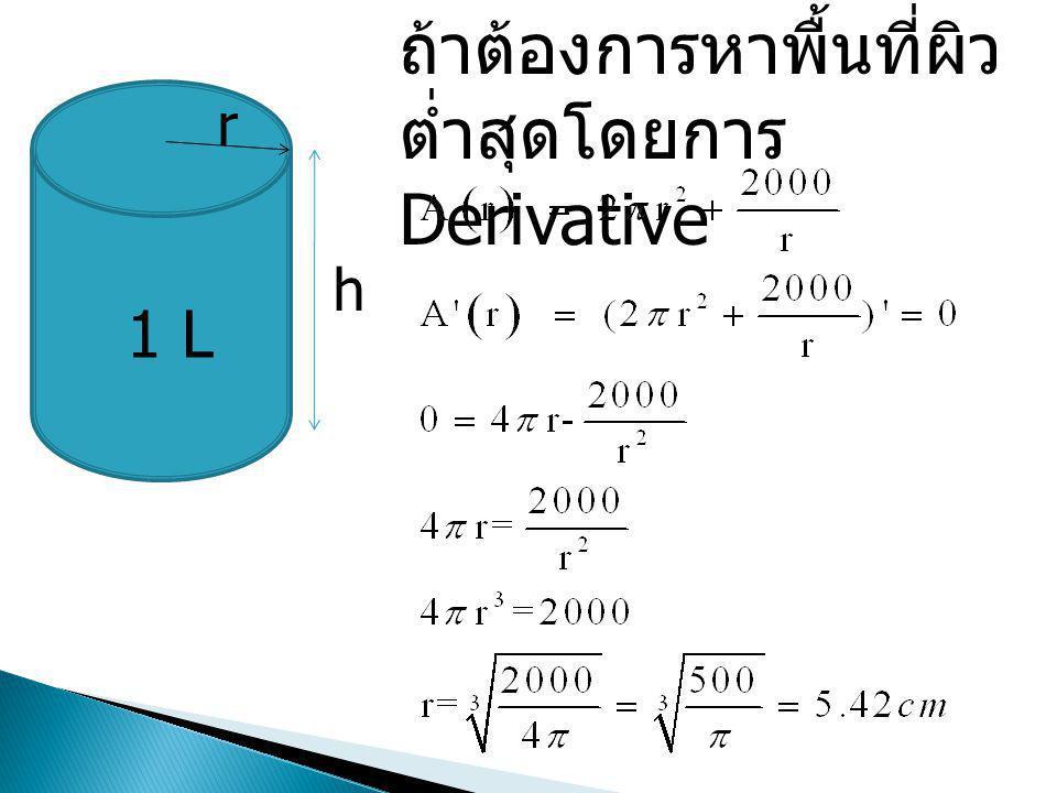 1 L r h ถ้าต้องการหาพื้นที่ผิว ต่ำสุดโดยการ Derivative