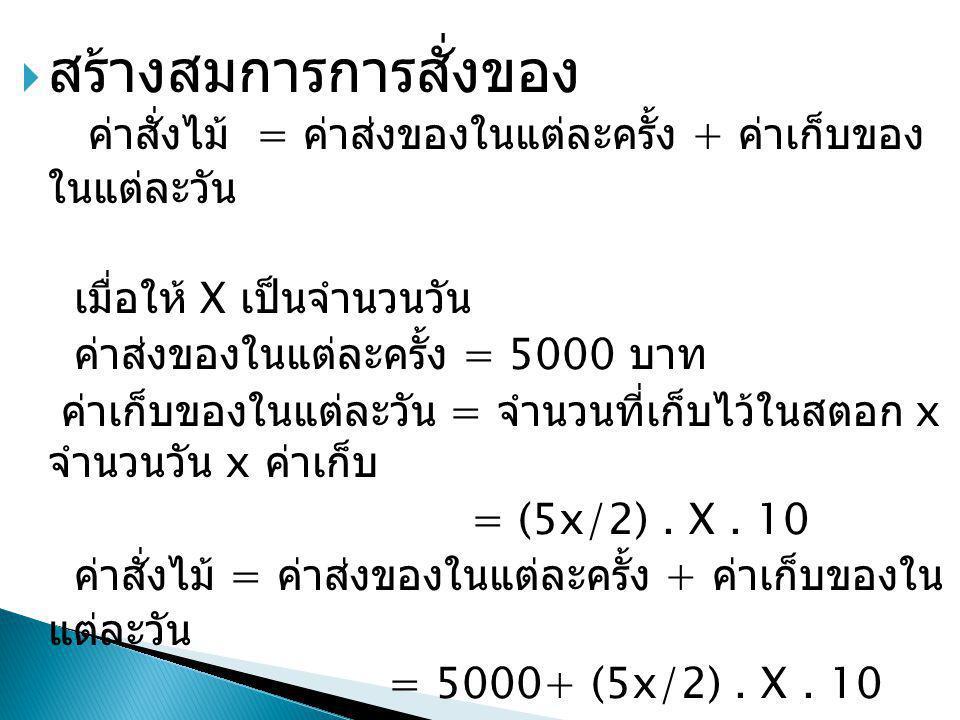  สร้างสมการการสั่งของ ค่าสั่งไม้ = ค่าส่งของในแต่ละครั้ง + ค่าเก็บของ ในแต่ละวัน เมื่อให้ X เป็นจำนวนวัน ค่าส่งของในแต่ละครั้ง = 5000 บาท ค่าเก็บของใ