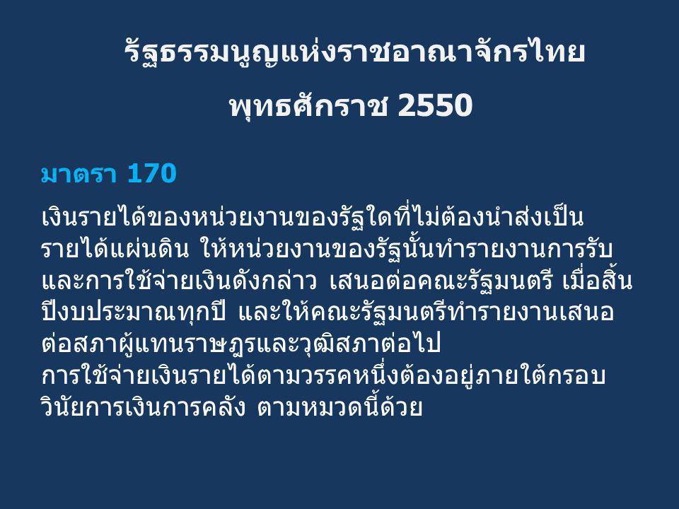 รัฐธรรมนูญแห่งราชอาณาจักรไทย พุทธศักราช 2550 มาตรา 170 เงินรายได้ของหน่วยงานของรัฐใดที่ไม่ต้องนำส่งเป็น รายได้แผ่นดิน ให้หน่วยงานของรัฐนั้นทำรายงานการ