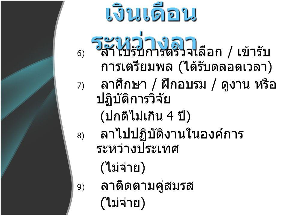 6) ลาไปรับการตรวจเลือก / เข้ารับ การเตรียมพล ( ได้รับตลอดเวลา ) 7) ลาศึกษา / ฝึกอบรม / ดูงาน หรือ ปฏิบัติการวิจัย ( ปกติไม่เกิน 4 ปี ) 8) ลาไปปฏิบัติง