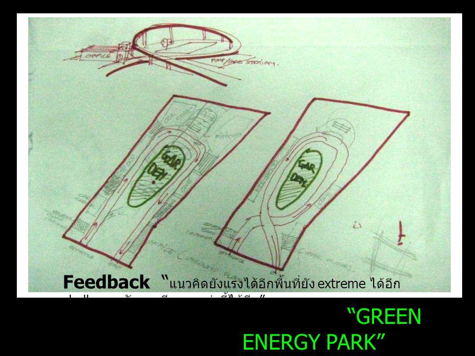 GREEN ENERGY PARK Energy station Project Feedback แนวคิดยังแรงได้อีกพื้นที่ยัง extreme ได้อีก challenge ตัวเอง ทีมมากกว่านี้ได้อีก