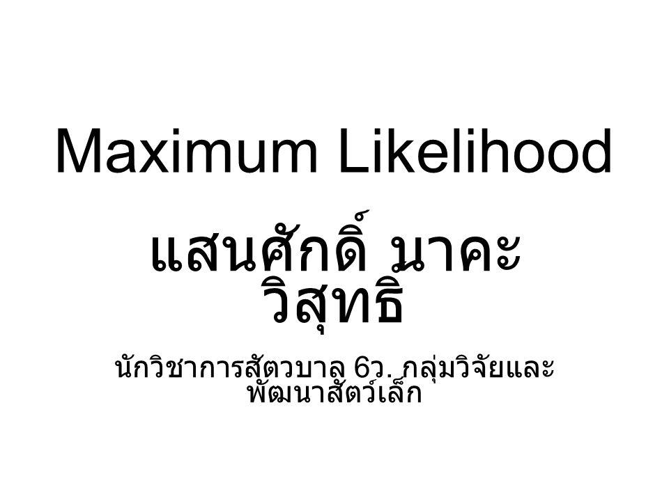 Maximum Likelihood แสนศักดิ์ นาคะ วิสุทธิ์ นักวิชาการสัตวบาล 6 ว. กลุ่มวิจัยและ พัฒนาสัตว์เล็ก