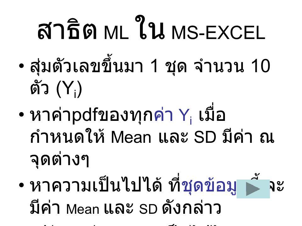 สาธิต ML ใน MS-EXCEL สุ่มตัวเลขขึ้นมา 1 ชุด จำนวน 10 ตัว (Y i ) หาค่า pdf ของทุกค่า Y i เมื่อ กำหนดให้ Mean และ SD มีค่า ณ จุดต่างๆ หาความเป็นไปได้ ที่ชุดข้อมูลนี้ จะ มีค่า Mean และ SD ดังกล่าว เปรียบเทียบความเป็นไปได้ (ML)