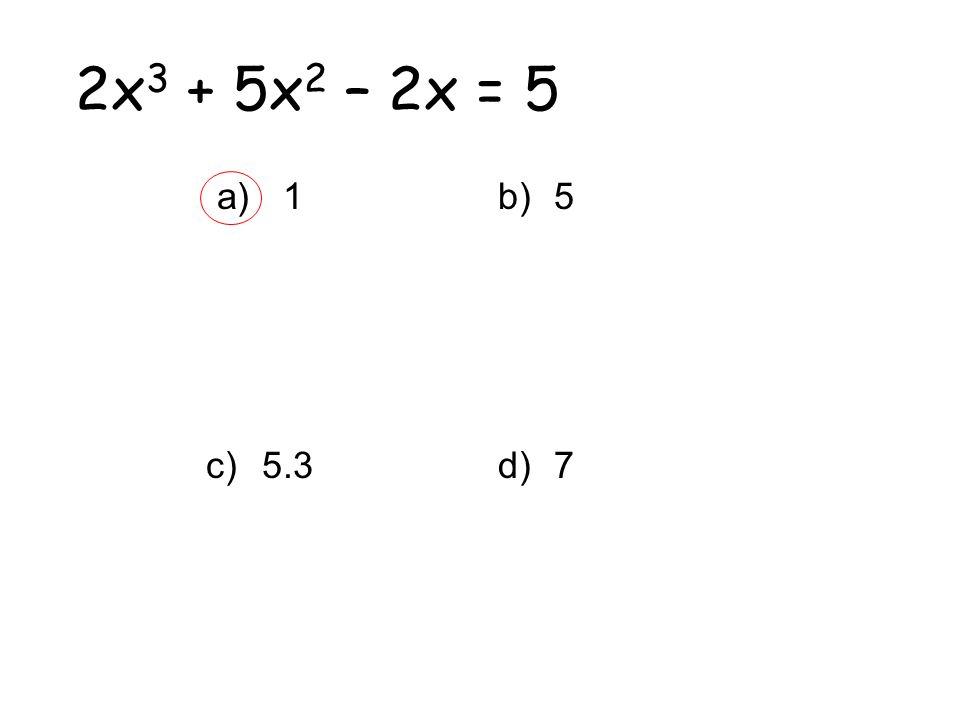 2x 3 + 5x 2 – 2x = 5 a) 1 c)5.3 b)5 d)7