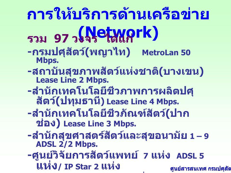 การให้บริการด้านเครือข่าย (Network) รวม 97 วงจร ได้แก่ - กรมปศุสัตว์ ( พญาไท ) MetroLan 50 Mbps.