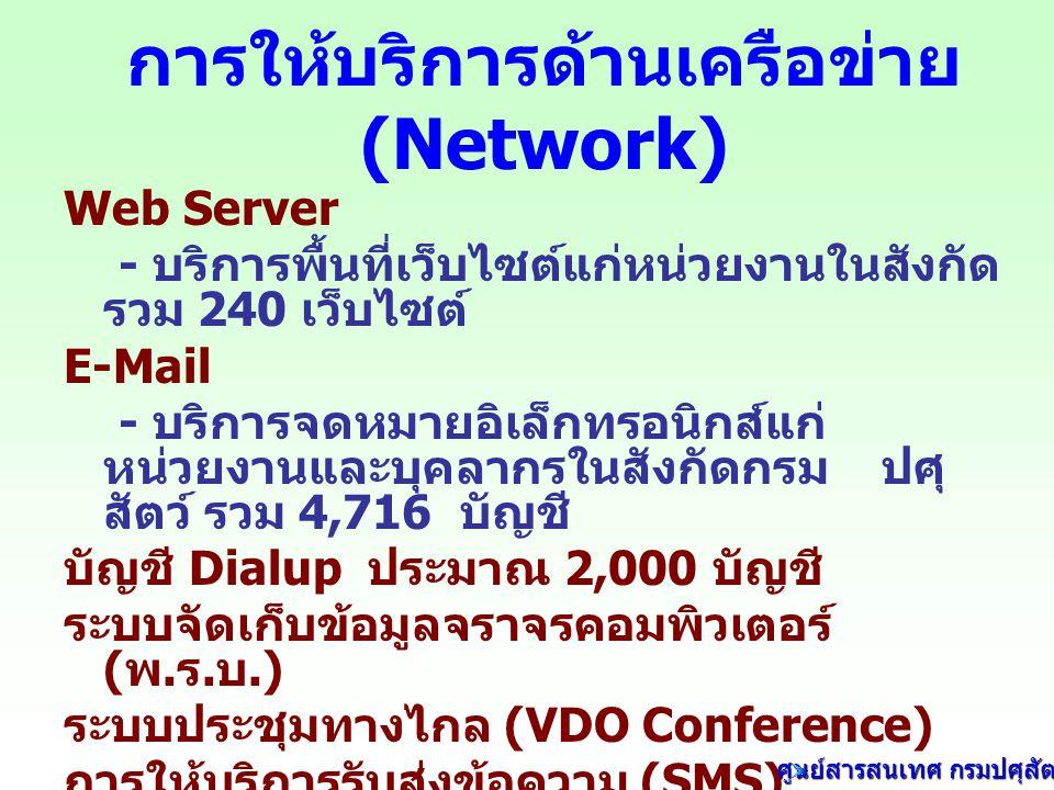 การให้บริการด้านเครือข่าย (Network) Web Server - บริการพื้นที่เว็บไซต์แก่หน่วยงานในสังกัด รวม 240 เว็บไซต์ E-Mail - บริการจดหมายอิเล็กทรอนิกส์แก่ หน่วยงานและบุคลากรในสังกัดกรม ปศุ สัตว์ รวม 4,716 บัญชี บัญชี Dialup ประมาณ 2,000 บัญชี ระบบจัดเก็บข้อมูลจราจรคอมพิวเตอร์ ( พ.