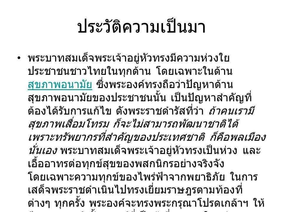 ประวัติความเป็นมา พระบาทสมเด็จพระเจ้าอยู่หัวทรงมีความห่วงใย ประชาชนชาวไทยในทุกด้าน โดยเฉพาะในด้าน สุขภาพอนามัย ซึ่งพระองค์ทรงถือว่าปัญหาด้าน สุขภาพอนา