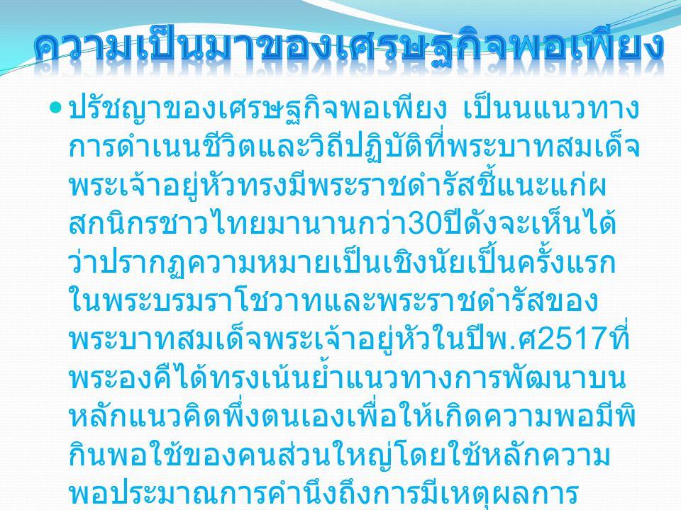 ปรัชญาของเศรษฐกิจพอเพียง เป็นนแนวทาง การดำเนนชีวิตและวิถีปฏิบัติที่พระบาทสมเด็จ พระเจ้าอยู่หัวทรงมีพระราชดำรัสชี้แนะแก่ผ สกนิกรชาวไทยมานานกว่า 30 ปีดังจะเห็นได้ ว่าปรากฏความหมายเป็นเชิงนัยเป็้นครั้งแรก ในพระบรมราโชวาทและพระราชดำรัสของ พระบาทสมเด็จพระเจ้าอยู่หัวในปีพ.