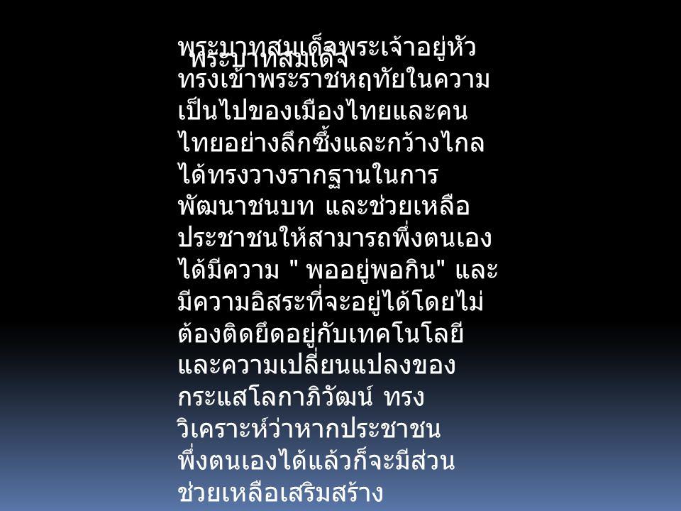 พระบาทสมเด็จพระเจ้าอยู่หัว ทรงเข้าพระราชหฤทัยในความ เป็นไปของเมืองไทยและคน ไทยอย่างลึกซึ้งและกว้างไกล ได้ทรงวางรากฐานในการ พัฒนาชนบท และช่วยเหลือ ประช