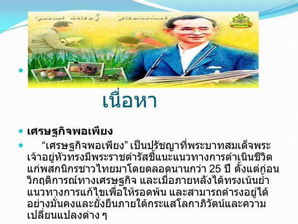 """เนื่อหา เศรษฐกิจพอเพียง """" เศรษฐกิจพอเพียง """" เป็นปรัชญาที่พระบาทสมเด็จพระ เจ้าอยู่หัวทรงมีพระราชดำรัสชี้แนะแนวทางการดำเนินชีวิต แก่พสกนิกรชาวไทยมาโดยตล"""