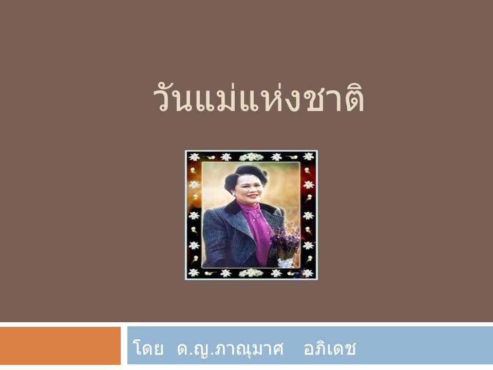 วันแม่แห่งชาติ  ประวัติวันแม่ แต่เดิมนั้น วันแม่ของชาติได้กำหนดเอาไว้วันที่ 15 เมษายนของทุก ๆ ปี ทั้งนี้เป็นไปตามมติของคณะรัฐมนตรี ประกาศรับรอง เมื่อวันที่ 23 กุมภาพันธ์ พ.