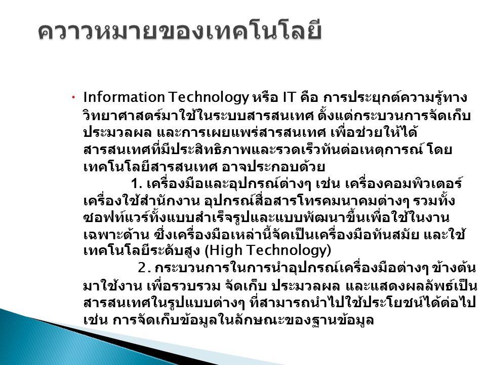  Information Technology หรือ IT คือ การประยุกต์ความรู้ทาง วิทยาศาสตร์มาใช้ในระบบสารสนเทศ ตั้งแต่กระบวนการจัดเก็บ ประมวลผล และการเผยแพร่สารสนเทศ เพื่อ