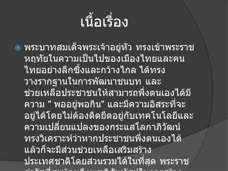 เนื้อเรื่อง  พระบาทสมเด็จพระเจ้าอยู่หัว ทรงเข้าพระราช หฤทัยในความเป็นไปของเมืองไทยและคน ไทยอย่างลึกซึ้งและกว้างไกล ได้ทรง วางรากฐานในการพัฒนาชนบท และ ช่วยเหลือประชาชนให้สามารถพึ่งตนเองได้มี ความ พออยู่พอกิน และมีความอิสระที่จะ อยู่ได้โดยไม่ต้องติดยึดอยู่กับเทคโนโลยีและ ความเปลี่ยนแปลงของกระแสโลกาภิวัฒน์ ทรงวิเคราะห์ว่าหากประชาชนพึ่งตนเองได้ แล้วก็จะมีส่วนช่วยเหลือเสริมสร้าง ประเทศชาติโดยส่วนรวมได้ในที่สุด พระราช ดำรัสที่สะท้อนถึงพระวิสัยทัศน์ในการสร้าง ความเข้มแข็งในตนเองของประชาชนและ สามารถทำมาหากินให้พออยู่พอกินได้