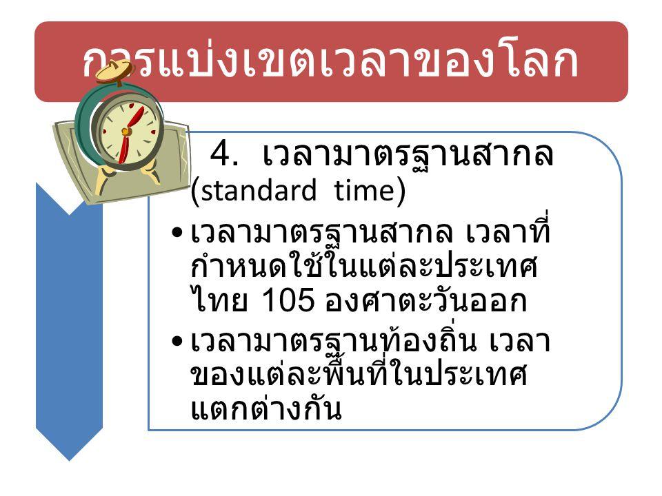 การแบ่งเขตเวลาของโลก 4. เวลามาตรฐานสากล (standard time) เวลามาตรฐานสากล เวลาที่ กำหนดใช้ในแต่ละประเทศ ไทย 105 องศาตะวันออก เวลามาตรฐานท้องถิ่น เวลา ขอ