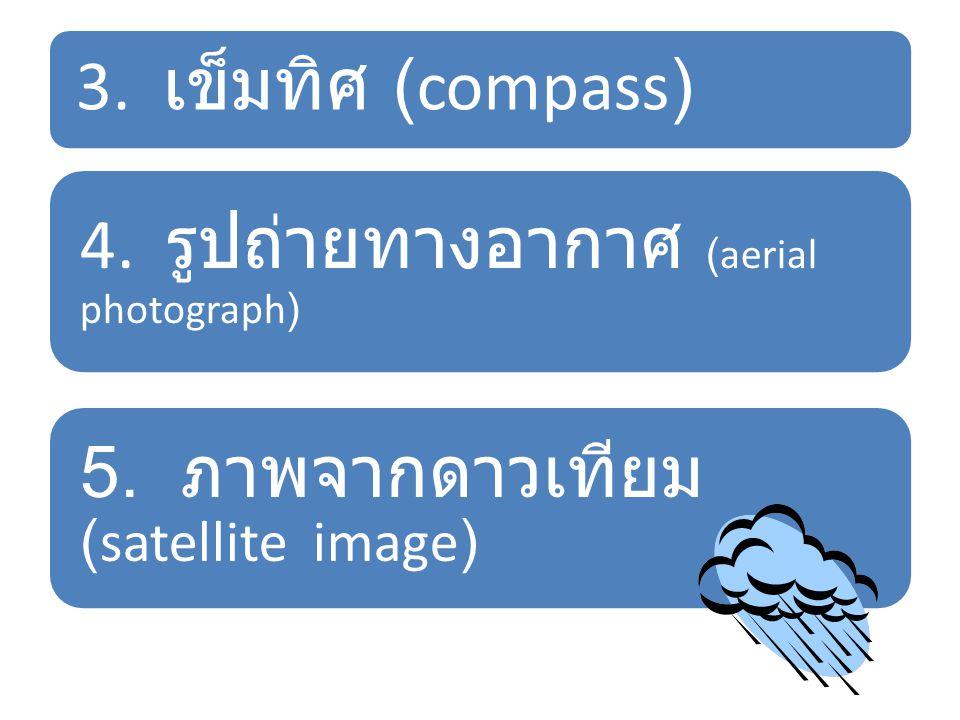 3. เข็มทิศ (compass) 4. รูปถ่ายทางอากาศ (aerial photograph) 5. ภาพจากดาวเทียม (satellite image)