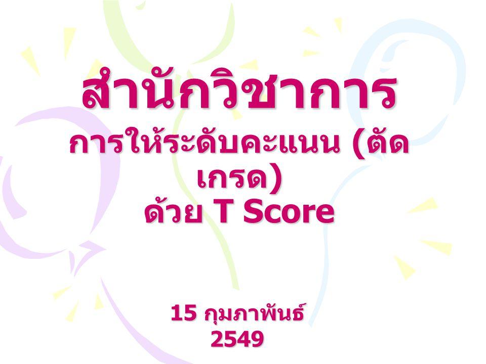 การให้ระดับคะแนน ( ตัด เกรด ) ด้วย T Score 15 กุมภาพันธ์ 2549 สำนักวิชาการ