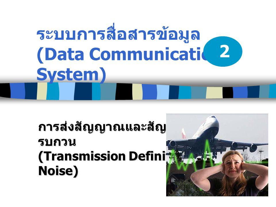 ระบบการสื่อสารข้อมูล (Data Communication System) การส่งสัญญาณและสัญญาณ รบกวน (Transmission Definition and Noise) 2