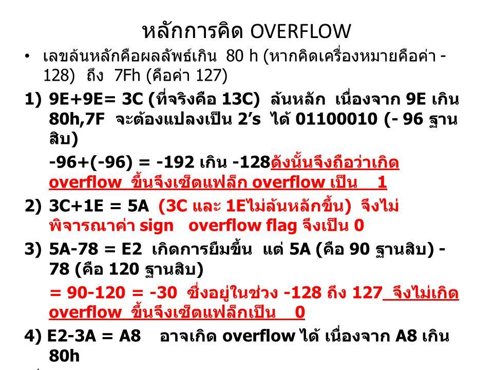 หลักการคิด OVERFLOW เลขล้นหลักคือผลลัพธ์เกิน 80 h ( หากคิดเครื่องหมายคือค่า - 128) ถึง 7Fh ( คือค่า 127) 1)9E+9E= 3C ( ที่จริงคือ 13C) ล้นหลัก เนื่องจาก 9E เกิน 80h,7F จะต้องแปลงเป็น 2's ได้ 01100010 (- 96 ฐาน สิบ ) -96+(-96) = -192 เกิน -128 ดังนั้นจึงถือว่าเกิด overflow ขึ้นจึงเซ็ตแฟล็ก overflow เป็น 1 2)3C+1E = 5A (3C และ 1E ไม่ล้นหลักขึ้น ) จึงไม่ พิจารณาค่า sign overflow flag จึงเป็น 0 3)5A-78 = E2 เกิดการยืมขึ้น แต่ 5A ( คือ 90 ฐานสิบ ) - 78 ( คือ 120 ฐานสิบ ) = 90-120 = -30 ซึ่งอยู่ในช่วง -128 ถึง 127 จึงไม่เกิด overflow ขึ้นจึงเซ็ตแฟล็กเป็น 0 4) E2-3A = A8 อาจเกิด overflow ได้ เนื่องจาก A8 เกิน 80h เนื่องจาก E2 เกิน ค่า 80h แปลง E2 เป็น 2's ได้ 00011101 แต่ 3A ไม่เกิน จึงไม่แปลง 00011101 คือ -29 ฐานสิบ 3A (0011 1010 = 58 ฐาน สิบ ) ดังนั้น E2-3A =(-29-58= -87 ฐานสิบ ) แต่ -87 อยู่ในช่วง -128 ถึง 127 ไม่เกิน จึงเซ็ต overflow เป็น 0