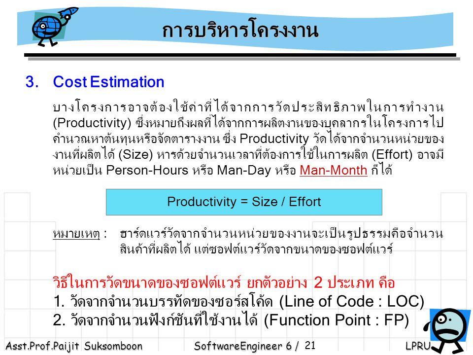 Asst.Prof.Paijit Suksomboon SoftwareEngineer 6 / LPRU 21 3.Cost Estimation บางโครงการอาจต้องใช้ค่าที่ได้จากการวัดประสิทธิภาพในการทำงาน (Productivity) ซึ่งหมายถึงผลที่ได้จากการผลิตงานของบุคลากรในโครงการไป คำนวณหาต้นทุนหรือจัดตารางงาน ซึ่ง Productivity วัดได้จากจำนวนหน่วยของ งานที่ผลิตได้ (Size) หารด้วยจำนวนเวลาที่ต้องการใช้ในการผลิต (Effort) อาจมี หน่วยเป็น Person-Hours หรือ Man-Day หรือ Man-Month ก็ได้ Productivity = Size / Effort หมายเหตุ : ฮาร์ดแวร์วัดจากจำนวนหน่วยของงานจะเป็นรูปธรรมคือจำนวน สินค้าที่ผลิตได้ แต่ซอฟต์แวร์วัดจากขนาดของซอฟต์แวร์ วิธีในการวัดขนาดของซอฟต์แวร์ ยกตัวอย่าง 2 ประเภท คือ 1.