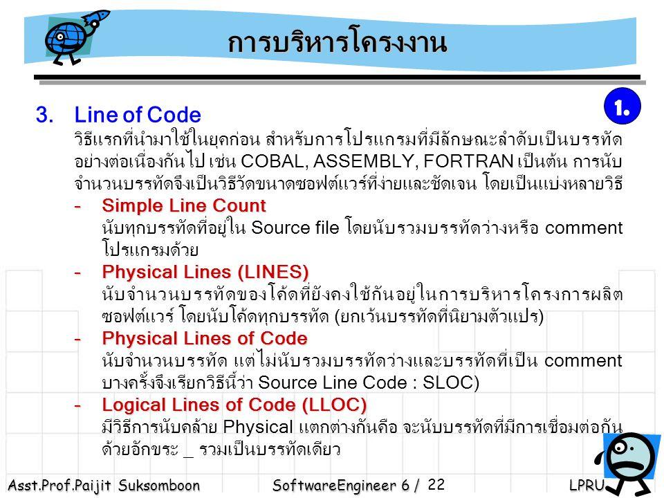 Asst.Prof.Paijit Suksomboon SoftwareEngineer 6 / LPRU 22 3.Line of Code วิธีแรกที่นำมาใช้ในยุคก่อน สำหรับการโปรแกรมที่มีลักษณะลำดับเป็นบรรทัด อย่างต่อเนื่องกันไป เช่น COBAL, ASSEMBLY, FORTRAN เป็นต้น การนับ จำนวนบรรทัดจึงเป็นวิธีวัดขนาดซอฟต์แวร์ที่ง่ายและชัดเจน โดยเป็นแบ่งหลายวิธี - Simple Line Count นับทุกบรรทัดที่อยู่ใน Source file โดยนับรวมบรรทัดว่างหรือ comment โปรแกรมด้วย -Physical Lines (LINES) นับจำนวนบรรทัดของโค้ดที่ยังคงใช้กันอยู่ในการบริหารโครงการผลิต ซอฟต์แวร์ โดยนับโค้ดทุกบรรทัด (ยกเว้นบรรทัดที่นิยามตัวแปร) -Physical Lines of Code นับจำนวนบรรทัด แต่ไม่นับรวมบรรทัดว่างและบรรทัดที่เป็น comment บางครั้งจึงเรียกวิธีนี้ว่า Source Line Code : SLOC) -Logical Lines of Code (LLOC) มีวิธีการนับคล้าย Physical แตกต่างกันคือ จะนับบรรทัดที่มีการเชื่อมต่อกัน ด้วยอักขระ _ รวมเป็นบรรทัดเดียว การบริหารโครงงาน 1.