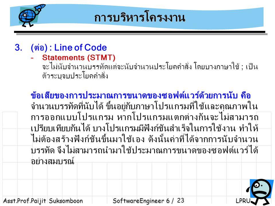 Asst.Prof.Paijit Suksomboon SoftwareEngineer 6 / LPRU 23 3.(ต่อ) : Line of Code -Statements (STMT) จะไม่นับจำนวนบรรทัดแต่จะนับจำนวนประโยคคำสั่ง โดยบางภาษาใช้ ; เป็น ตัวระบุจบประโยคคำสั่ง ข้อเสียของการประมาณการขนาดของซอฟต์แวร์ด้วยการนับ คือ จำนวนบรรทัดที่นับได้ ขึ้นอยู่กับภาษาโปรแกรมที่ใช้และคุณภาพใน การออกแบบโปรแกรม หากโปรแกรมแตกต่างกันจะไม่สามารถ เปรียบเทียบกันได้ บางโปรแกรมมีฟังก์ชันสำเร็จในการใช้งาน ทำให้ ไม่ต้องสร้างฟังก์ชันขึ้นมาใช้เอง ดังนั้นค่าที่ได้จากการนับจำนวน บรรทัด จึงไม่สามารถนำมาใช้ประมาณการขนาดของซอฟต์แวร์ได้ อย่างสมบรณ์ การบริหารโครงงาน