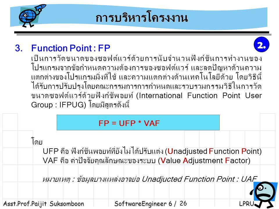 Asst.Prof.Paijit Suksomboon SoftwareEngineer 6 / LPRU 26 3.Function Point : FP เป็นการวัดขนาดของซอฟต์แวร์ด้วยการนับจำนวนฟังก์ชันการทำงานของ โปรแกรมจากข้อกำหนดความต้องการของซอฟต์แวร์ และลดปัญหาด้านความ แตกต่างของโปรแกรมมิ่งที่ใช้ และความแตกต่างด้านเทคโนโลยีด้วย โดยวิธีนี้ ได้รับการปรับปรุงโดยคณะกรรมการการกำหนดและรวบรวมกรรมวิธีในการวัด ขนาดซอฟต์แวร์ด้วยฟังก์ชัพอยท์ (International Function Point User Group : IFPUG) โดยมีสูตรดังนี้ FP = UFP * VAF โดย UFP คือ ฟังก์ชันพอยท์ที่ยังไม่ได้ปรับแต่ง (Unadjusted Function Point) VAF คือ ค่าปัจจัยคุณลักษณะของระบบ (Value Adjustment Factor) หมายเหตุ : ข้อมูลบางแหล่งอาจย่อ Unadjucted Function Point : UAF การบริหารโครงงาน 2.