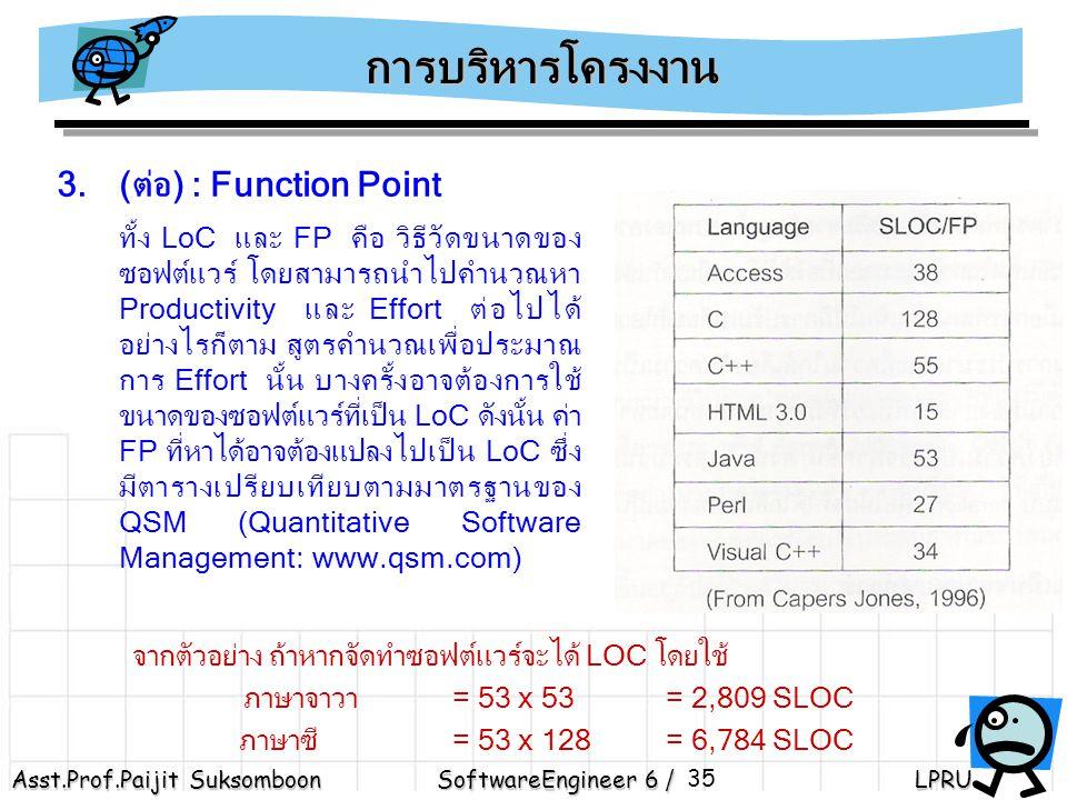 Asst.Prof.Paijit Suksomboon SoftwareEngineer 6 / LPRU 35 3.(ต่อ) : Function Point ทั้ง LoC และ FP คือ วิธีวัดขนาดของ ซอฟต์แวร์ โดยสามารถนำไปคำนวณหา Productivity และ Effort ต่อไปได้ อย่างไรก็ตาม สูตรคำนวณเพื่อประมาณ การ Effort นั้น บางครั้งอาจต้องการใช้ ขนาดของซอฟต์แวร์ที่เป็น LoC ดังนั้น ค่า FP ที่หาได้อาจต้องแปลงไปเป็น LoC ซึ่ง มีตารางเปรียบเทียบตามมาตรฐานของ QSM (Quantitative Software Management: www.qsm.com) การบริหารโครงงาน จากตัวอย่าง ถ้าหากจัดทำซอฟต์แวร์จะได้ LOC โดยใช้ ภาษาจาวา = 53 x 53 = 2,809 SLOC ภาษาซี = 53 x 128 = 6,784 SLOC