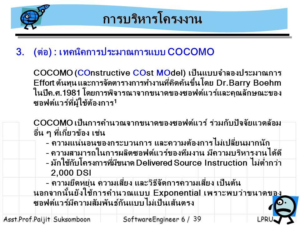Asst.Prof.Paijit Suksomboon SoftwareEngineer 6 / LPRU 39 3.(ต่อ) : เทคนิคการประมาณการแบบ COCOMO COCOMO (COnstructive COst MOdel) เป็นแบบจำลองประมาณการ Effort ต้นทุน และการจัดตารางการทำงานที่คิดค้นขึ้นโดย Dr.Barry Boehm ในปีค.ศ.1981 โดยการพิจารณาจากขนาดของซอฟต์แวร์และคุณลักษณะของ ซอฟต์แวร์ที่ผู้ใช้ต้องการ 1 COCOMO เป็นการคำนวณจากขนาดของซอฟต์แวร์ ร่วมกับปัจจัยแวดล้อม อื่น ๆ ที่เกี่ยวข้อง เช่น - ความแน่นอนของกระบวนการ และความต้องการไม่เปลี่ยนมากนัก - ความสามารถในการผลิตซอฟต์แวร์ของทีมงาน มีความบริหารงานได้ดี - มักใช้กับโครงการที่มีขนาด Delivered Source Instruction ไม่ต่ำกว่า 2,000 DSI - ความยืดหยุ่น ความเสี่ยง และวิธีจัดการความเสี่ยง เป็นต้น นอกจากนั้นยังใช้การคำนวณแบบ Exponential เพราะพบว่าขนาดของ ซอฟต์แวร์มีความสัมพันธ์กันแบบไม่เป็นเส้นตรง การบริหารโครงงาน