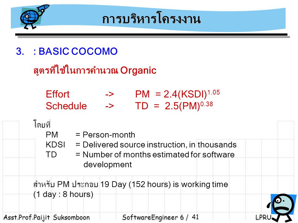 Asst.Prof.Paijit Suksomboon SoftwareEngineer 6 / LPRU 41 3.: BASIC COCOMO สูตรที่ใช้ในการคำนวณ Organic Effort ->PM = 2.4(KSDI) 1.05 Schedule ->TD = 2.5(PM) 0.38 โดยที่ PM = Person-month KDSI = Delivered source instruction, in thousands TD= Number of months estimated for software development สำหรับ PM ประกอบ 19 Day (152 hours) is working time (1 day : 8 hours) การบริหารโครงงาน