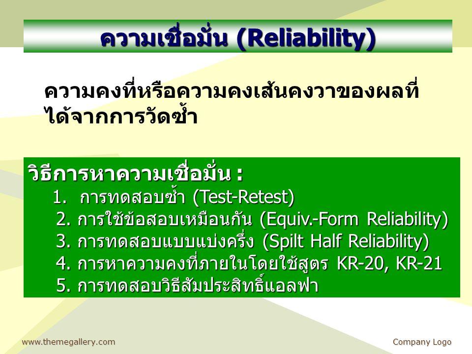 www.themegallery.comCompany Logo ความเชื่อมั่น (Reliability) ความคงที่หรือความคงเส้นคงวาของผลที่ ได้จากการวัดซ้ำ วิธีการหาความเชื่อมั่น : 1.การทดสอบซ้