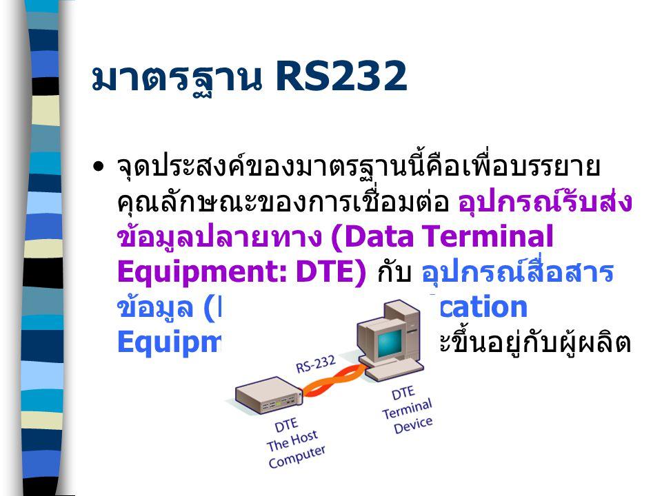 มาตรฐาน RS232 จุดประสงค์ของมาตรฐานนี้คือเพื่อบรรยาย คุณลักษณะของการเชื่อมต่อ อุปกรณ์รับส่ง ข้อมูลปลายทาง (Data Terminal Equipment: DTE) กับ อุปกรณ์สื่